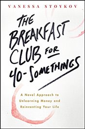 Breakfast Club for 40-Somethings: A Novel Approach to Unlearning Money and Reinventing Your Life - Stoykov, Vanessa