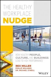 Healthy Workplace Nudge: How Healthy People, Cultures and Buildings Lead to High Performance - Miller, Rex