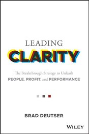Leading Clarity: The Breakthrough Strategy to Unleash People, Profit and Performance - Deutser, Brad