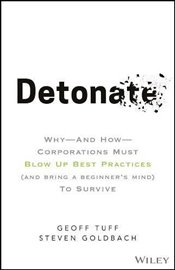 Detonate: Why - And How - Corporations Must Blow Up Best Practices (and bring a beginners mind) To  - Tuff, Geoff