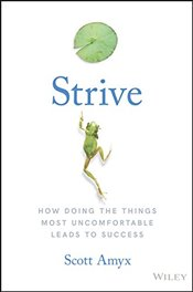 Strive: How Doing The Things Most Uncomfortable Leads to Success - Amyx, Scott