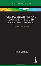 Global Englishes and Change in English Language Teaching: Attitudes and Impact (Routledge Focus on L - Galloway, Nicola