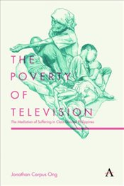 Poverty of Television: The Mediation of Suffering in Class-Divided Philippines (Anthem Global Media  - Ong, Jonathan Corpus