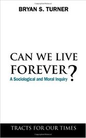 Can We Live Forever?: A Sociological and Moral Inquiry (Tracts for Our Times) - Turner, Bryan S.
