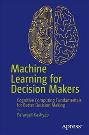 Machine Learning for Decision Makers : Cognitive Computing Fundamentals for Better Decision Making - Kashyap, Patanjali