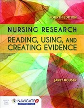 Nursing Research : Reading, Using And Creating Evidence 4e - Houser, Janet