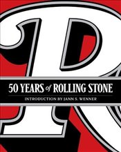 50 Years of Rolling Stone : The Music, Politics and People that Changed Our Culture  -