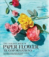 Exquisite Book of Paper Flower Transformations: Playing with Size, Shape, and Color to Create Specta - Cetti, Livia