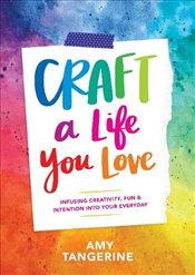 Craft a Life You Love : Infusing Creativity, Fun, and Intention into Your Everyday - Tangerine, Amy