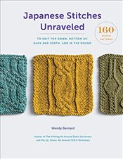 Japanese Stitches Unraveled: 160+ Stitch Patterns to Knit Top Down, Bottom Up, Back and Forth, and I - Bernard, Wendy