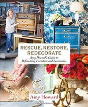 Rescue, Restore, Redecorate : Amy Howards Guide to Refinishing Furniture and Accessories - Howard, Amy