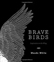 Brave Birds : Inspiration on the Wing - White, Maude
