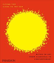 Flying Too Close to the Sun : Myths in Art from Classical to Contemporary - Cahill, James