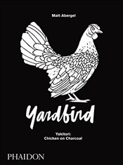 Yardbird : Yakitori : Chicken on Charcoal - Abergel, Matt