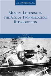 Musical Listening in the Age of Technological Reproduction (Musical Cultures of the Twentieth Centur - Borio, Gianmario