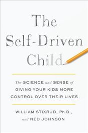The Self-Driven Child : The Science and Sense of Giving Your Kids More Control Over Their Lives - Stixrud, William
