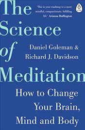 Science of Meditation: How to Change Your Brain, Mind and Body - Goleman, Daniel