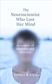 Neuroscientist Who Lost Her Mind: A Memoir of Madness and Recovery - K.Lipska, Dr Barbara