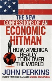 New Confessions of an Economic Hit Man: How America really took over the world - Perkins, John
