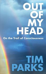 Out of My Head: On the Trail of Consciousness - Parks, Tim