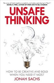 Unsafe Thinking: How to be Creative and Bold When You Need It Most - Sachs, Jonah