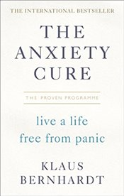 Anxiety Cure: Live a Life Free From Panic in Just a Few Weeks - Bernhardt, Klaus