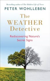 Weather Detective: Rediscovering Nature's Secret Signs - Wohlleben, Peter