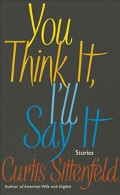 You Think It, Ill Say It : Stories - Sittenfeld, Curtis