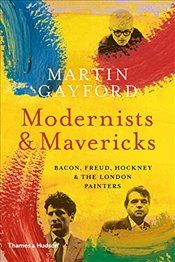 Modernists and Mavericks: Bacon, Freud, Hockney and the London Painters 1945-70 - Gayford, Martin