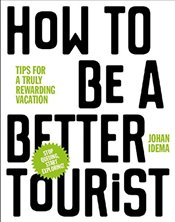 How to be a Better Tourist: Tips for a Truly Rewarding Vacation - Idema, Johan