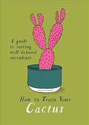 How to Train Your Cactus : A Guide to Raising Well-behaved Succulents - Jones, Tonwen