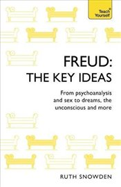 Freud : The Key Ideas : From Psychoanalysis and Sex to Dreams, the Unconscious and More - Snowden, Ruth