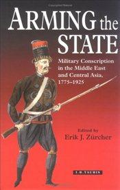 Arming the State : Military Conscription in the Middle East and Central Asia, 1775-1925 - Zürcher, Erik Jan