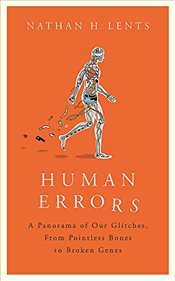 Human Errors : A Panorama of Our Glitches, from Pointless Bones to Broken Genes - Lents, Nathan H.