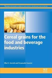 Cereal Grains for the Food and Beverage Industries (Woodhead Publishing Series in Food Science, Tech - Arendt, Elke K