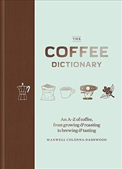Coffee Dictionary : An A-Z of Coffee, from Growing & Roasting to Brewing & Tasting - Colonna-Dashwood, Maxwell
