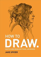 How To Draw : Sketch and Draw Anything, Anywhere With This Inspiring and Practical Handbook - Spicer, Jake