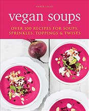 Vegan Soups : Over 100 Recipes for Soups, Sprinkles, Toppings & Twists - Locke, Amber