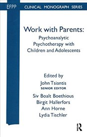 Work with Parents: Psychoanalytic Psychotherapy with Children and Adolescents (EFPP Monograph Series -