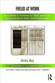 Freud at Work: On the History of Psychoanalytic Theory and Practice, with an Analysis of Freuds Pat - May, Ulrike