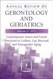 Annual Review of Gerontology and Geriatrics, Volume 37, 2017: Contemporary Issues and Future Directi -