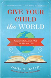 Give Your Child the World: Raising Globally Minded Kids One Book at a Time - Martin, Jamie C.