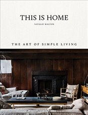 This Is Home : The Art of Simple Living - Walton, Natalie