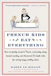 French Kids Eat Everything : How Our Family Moved to France, Cured Picky Eating, Banned Snacking - Le Billon, Karen