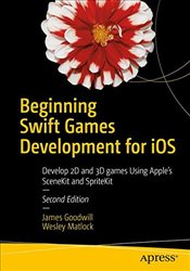 Beginning Swift Games Development for iOS: Develop 2D and 3D games Using Apples SceneKit and Sprite - Goodwill, James
