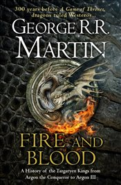 Fire and Blood : A History of the Targaryen Kings from Aegon the Conqueror to Aegon III - Martin, George R. R.