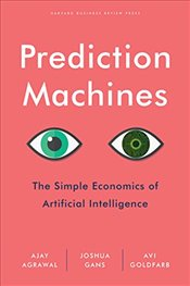 Prediction Machines : The Simple Economics of Artificial Intelligence - Agrawal, Ajay