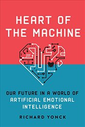 Heart of the Machine : Our Future in a World of Artificial Emotional Intelligence - Yonck, Richard