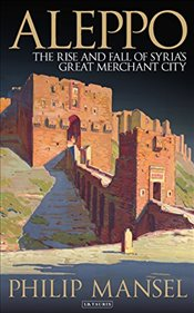 Aleppo : The Rise and Fall of Syrias Great Merchant City - Mansel, Philip