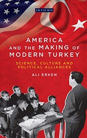 America and the Making of Modern Turkey :Science, Culture and Political Alliances  - Erken, Ali